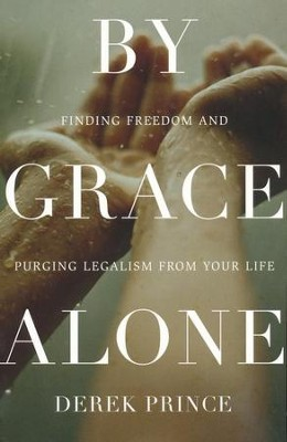 By Grace Alone: Finding Freedom and Purging Legalism from Your Life  -     By: Derek Prince