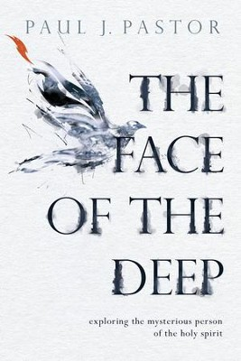 The Face of the Deep: Exploring the Mysterious Person of the Holy Spirit - eBook  -     By: Paul J. Pastor