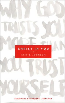 Christ in You: Why God Trusts You More Than You Trust Yourself  -     By: Eric Johnson