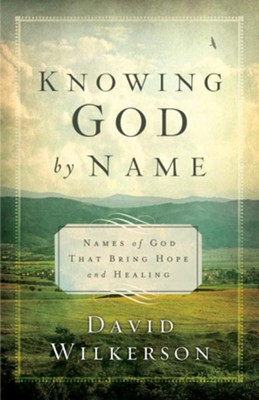 Knowing God by Name, repackaged: Names of God That Bring Hope and Healing  -     By: David Wilkerson