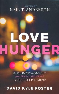 Love Hunger: A Harrowing Journey from Sexual Addiction to True Fulfillment  -     By: David Kyle Foster