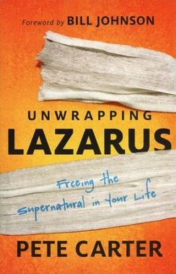 Unwrapping Lazarus: Freeing the Supernatural in Your Life  -     By: Pete Carter