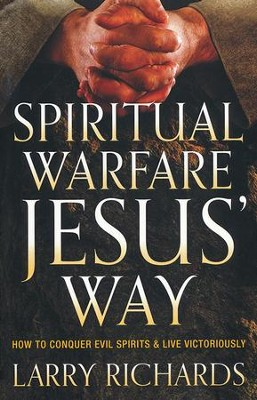 Spiritual Warfare Jesus' Way: How to Conquer Evil Spirits & Live Victoriously  -     By: Larry Richards