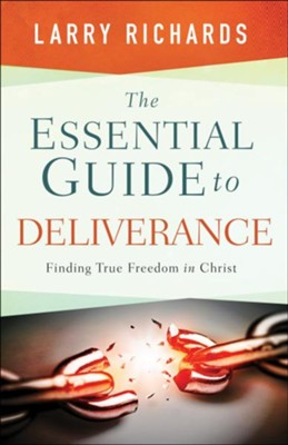 The Essential Guide to Deliverance: Finding True Freedom in Christ  -     By: Larry Richards