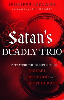 Satan's Deadly Trio: Defeating the Deceptions of Jezebel, Religion and Witchcraft  -     By: Jennifer LeClaire