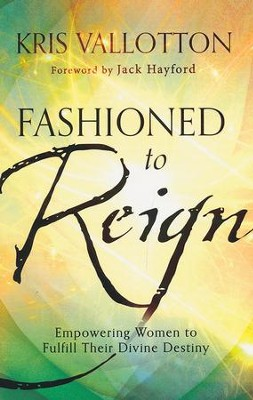 Fashioned to Reign: Empowering Women to Fulfill Their Divine Destiny  -     By: Kris Vallotton