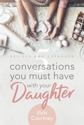 5 Conversations You Must Have with Your Daughter, Revised and Expanded Edition  -     By: Vicki Courtney