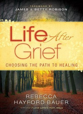 Life After Grief: Choosing the Path to Healing  -     By: Rebecca Hayford Bauer