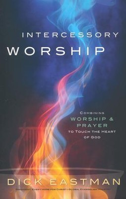 Intercessory Worship: Combining Worship and Prayer to Touch the Heart of God  -     By: Dick Eastman