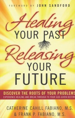 Healing Your Past Releasing Your Future: Discover the Roots of Your Problems, Experience Healing and Breakthrough to Your God-given Destiny  -     By: Catherine Cahill-Fabiano