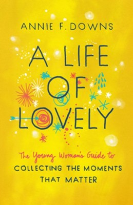A Life of Lovely: The Young Woman's Guide to Collecting the Moments That Matter  -     By: Annie F. Downs