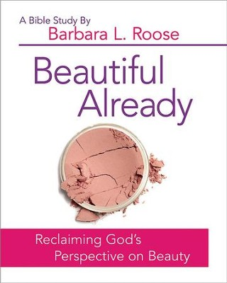 Beautiful Already - Women's Bible Study Participant Book: Reclaiming God's Perspective on Beauty - eBook  -     By: Barbara L. Roose