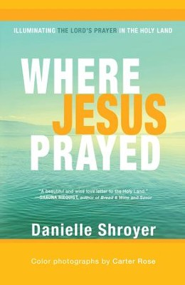 Where Jesus Prayed: Illuminating the Lord's Prayer in the Holy Land - eBook  -     By: Danielle Shroyer