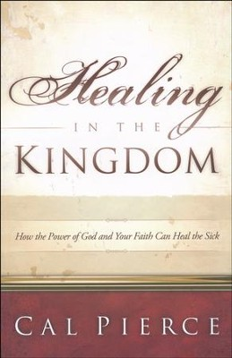 Healing in the Kingdom: How the Power of God and Your Faith Can Heal the Sick  -     By: Cal Pierce