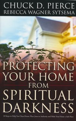 Protecting Your Home from Spiritual Darkness: 10 Steps to Help You Clean House, Place Jesus in Authority and Make Your Home a Safe Place  -     By: Chuck D. Pierce, Rebecca Wagner Sytsema