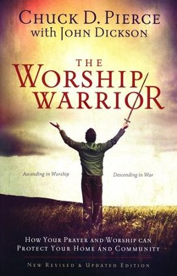 The Worship Warrior: Ascending In Worship, Descending in War  -     By: Chuck D. Pierce, John Dickson