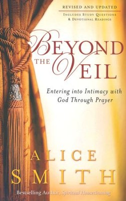 Beyond the Veil: Entering into Intimacy with God Through Prayer  -     By: Alice Smith