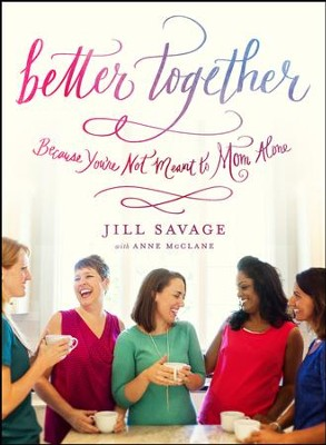 Better Together: Because You're Not Meant to Mom Alone - eBook  -     By: Jill Savage, Anne McClane, Erica Gilliam