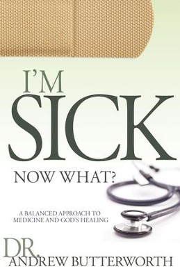 I'm Sick Now What: A Balanced Approach to Medicine and God's Healing - eBook  -     By: Andrew Butterworth