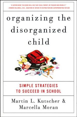Organizing The Disorganized Child: Simple Strategies to Succeed in School  -     By: Martin L. Kutscher
