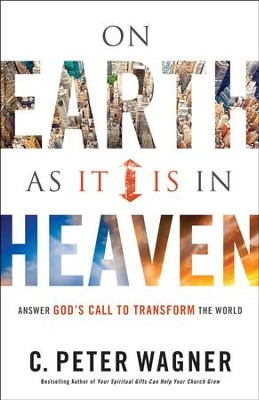 On Earth As It Is in Heaven: Answer God's Call to Transform the World  -     By: C. Peter Wagner