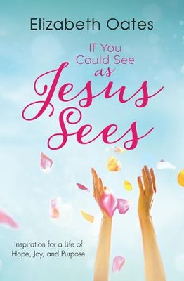 If You Could See as Jesus Sees: Inspiration for a Life of Hope, Joy, and Purpose - eBook  -     By: Elizabeth Oates
