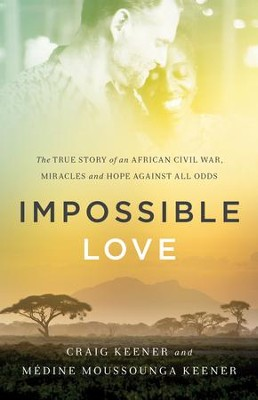 Impossible Love: The True Story of an African Civil War, Miracles and Hope against All Odds  -     By: Craig Keener, Medine Moussounga Keener