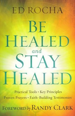 Be Healed and Stay Healed: Practical Tools, Key Principles, Proven Prayers, Faith-Building Testimonies  -     By: Ed Rocha