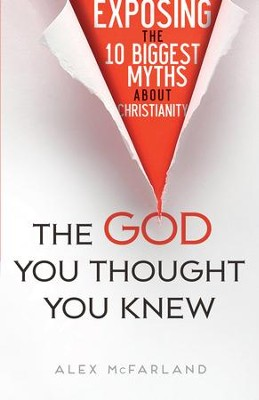 The God You Thought You Knew: Exposing the 10 Biggest Myths About Christianity - eBook  -     By: Alex McFarland