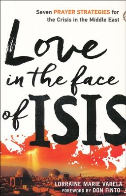 Love in the Face of ISIS: Seven Prayer Strategies for the Crisis in the Middle East  -     By: Lorraine Marie Varela
