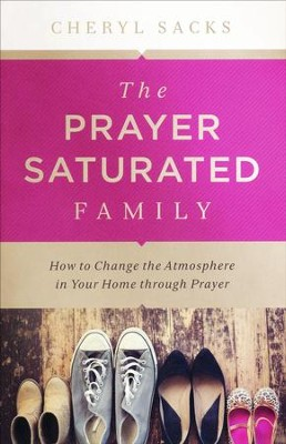 The Prayer-Saturated Family: How to Change the Atmosphere in Your Home through Prayer  -     By: Cheryl Sacks