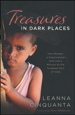 Treasures in Dark Places: One Woman, a Supernatural God and a Mission to the Toughest Part of India  -     By: Leanna Cinquanta