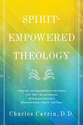 Spirit-Empowered Theology: A Concise, One-Volume Guide  -     By: Charles Carrin D.D.
