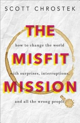 The Misfit Mission: How to Change the World with Surprises, Interruptions, and All the Wrong People - eBook  -     By: Scott Chrostek