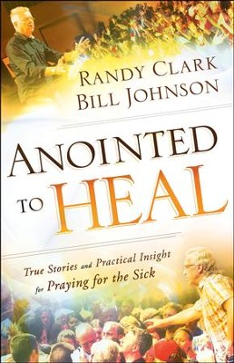 Anointed to Heal: True Stories and Practical Insight for Praying for the Sick  -     By: Randy Clark, Bill Johnson
