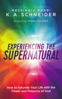 Experiencing the Supernatural: How to Saturate Your Life with the Power and Presence of God  -     By: Rabbi K.A. Schneider