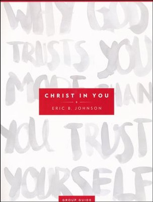 Christ in You Group Guide: Why God Trusts You More Than You Trust Yourself  -     By: Eric B. Johnson