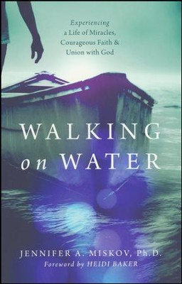 Walking on Water: Experiencing a Life of Miracles, Courageous Faith & Union with God  -     By: Jennifer A. Miskov PhD