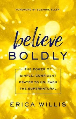 Believe Boldly: The Power of Simple, Confident Prayer to Unleash the Supernatural  -     By: Erica Willis
