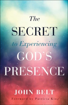 The Secret to Experiencing God's Presence  -     By: John Belt