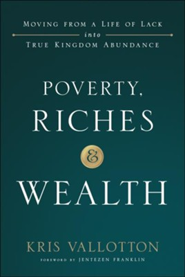 Poverty, Riches & Wealth: Moving from a Life of Lack into True Kingdom Abundance  -     By: Kris Vallotton