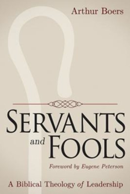 Servants and Fools: A Biblical Theology of Leadership  -     By: Arthur Boers