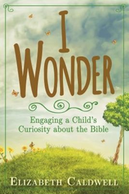I Wonder: Engaging a Child's Curiosity About the Bible   -     By: Elizabeth Caldwell