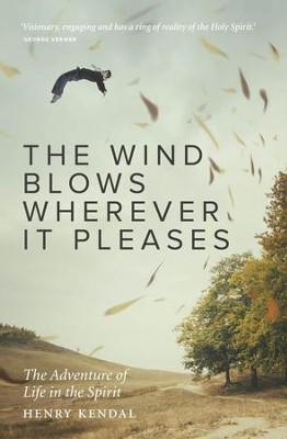 The Wind Blows Wherever it Pleases: An Invitation to the Adventurous Life in the Spirit - eBook  -     By: Henry Kendal