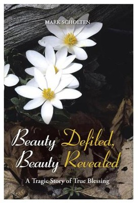 Beauty Defiled, Beauty Revealed: A Tragic Story of True Blessing  -     By: Mark Scholten