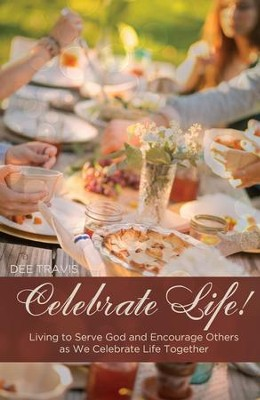 Celebrate Life: Living to Serve God and Encourage Others as We Celebrate Life Together - eBook  -     By: Dee Travis