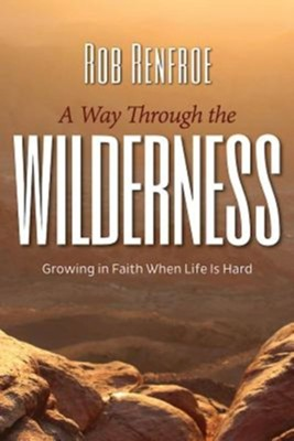 A Way Through the Wilderness: Growing in Faith When Life Is Hard  -     By: Rob Renfroe
