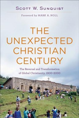 The Unexpected Christian Century: The Reversal and Transformation of Global Christianity, 1900-2000 - eBook  -     By: Scott W. Sunquist