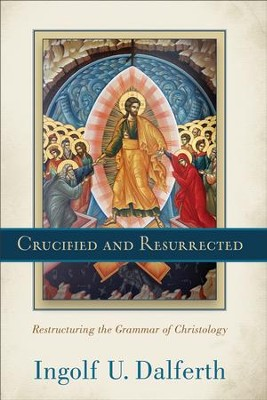 Crucified and Resurrected: Restructuring the Grammar of Christology - eBook  -     By: Ingolf U. Dalferth