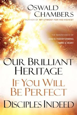 Our Brilliant Heritage / If You Will Be Perfect / Disciples Indeed: The Inheritance of God's Transforming Mind & Heart - eBook  -     By: Oswald Chambers